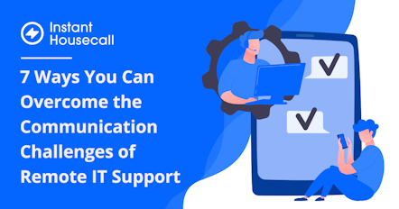 7 Ways You Can Overcome the Communication Challenges of Remote IT Support